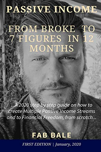 From Broke To 7 Figures In 12 Months: A 2020 Step By Step Guide On How To Create Multiple Passive Income Streams And To Financial Freedom, From Scratch. (Passive Income & Financial Freedom)