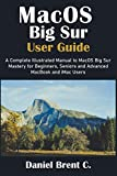 MacOS Big Sur User Guide: A Complete Illustrated Manual to MacOS Big Sur Mastery for Beginners, Seniors and Advanced MacBook and iMac Users