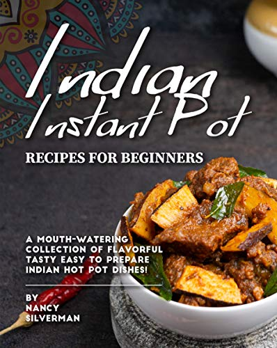 Indian Instant Pot Recipes for Beginners: A Mouth-Watering Collection of Flavorful Tasty Easy to Prepare Indian Hot Pot Dishes! (English Edition)