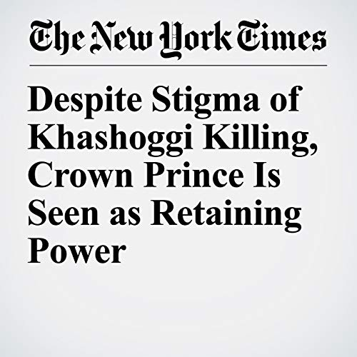 Despite Stigma of Khashoggi Killing, Crown Prince Is Seen as Retaining Power audiobook cover art