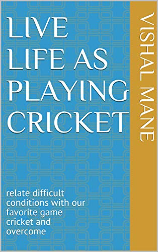 LIVE LIFE AS PLAYING CRICKET:  relate difficult conditions with our favorite game cricket and overcome (English Edition)