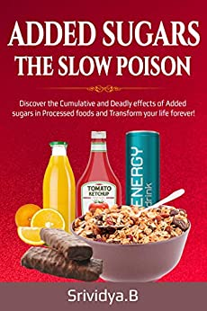 Added Sugars -The Slow Poison: Discover the Cumulative and Deadly effects of added sugars in Processed foods and Transform your Life forever! by [Srividya Bhaskara]