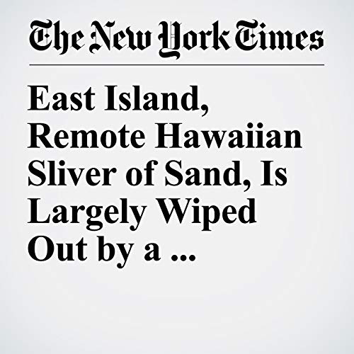 『East Island, Remote Hawaiian Sliver of Sand, Is Largely Wiped Out by a Hurricane』のカバーアート