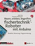 Bauen, erleben, begreifen: fischertechnik®-Roboter mit Arduino: Modelle, Steuerung, Programmierung (Edition Make) (German Edition)