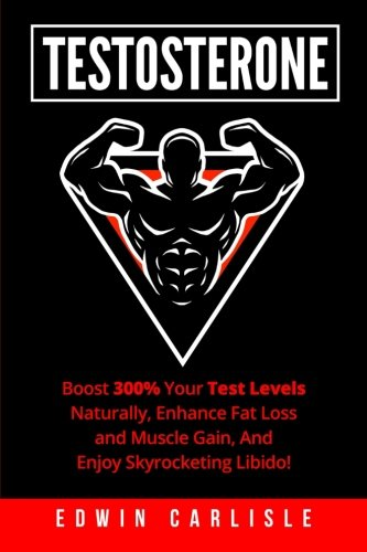 Testosterone:Boost 300% Your Test Levels Naturally, Enhance Fat Loss and Muscle Gain, And Enjoy Skyrocketing Libido!