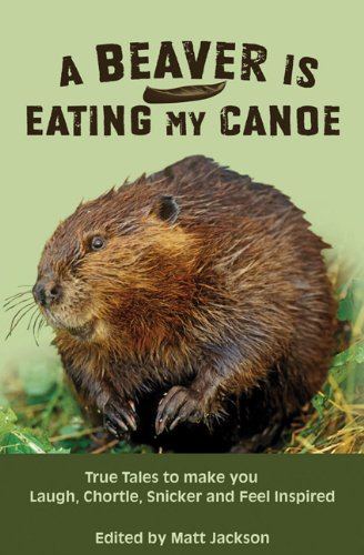 A Beaver is Eating My Canoe: True Tales to Make you Laugh, Chortle, Snicker and Feel Inspired (Outdoor Humor Series)