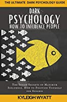 Dark Psychology- How to Influence People: The Inside Secrets of Maximum Influence. How to Position Yourself for Success