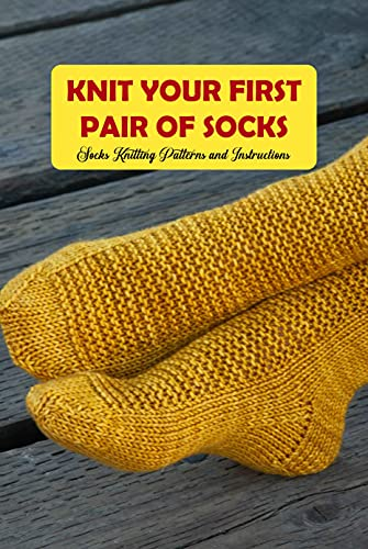 Knit Your First Pair of Socks: Socks Knitting Patterns and Instructions: Socks Knitting Projects (English Edition)