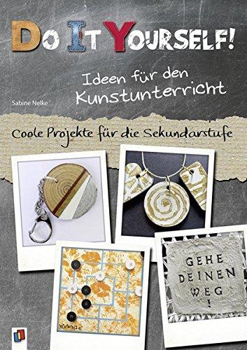 Do it yourself! Ideen für den Kunstunterricht: Coole Projekte für die Sekundarstufe
