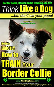 Border Collie, Border Collie Training AAA AKC | Think Like a Dog, but Don't Eat Your Poop! | Border Collie Breed Expert Training: Here's EXACTLY How To ... Border Collie Training AAA AKC: Book 1) by [Paul Allen Pearce]