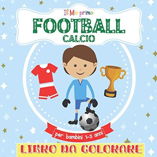 Il Mio primo Libro Da Colorare Football Calcio Per Bambini 1-3: Libro da colorare per ragazze e ragazzi dai 2 ai 5 anni. Un grande regalo per bambini ... e studenti. Grandi, bellissime illustrazioni