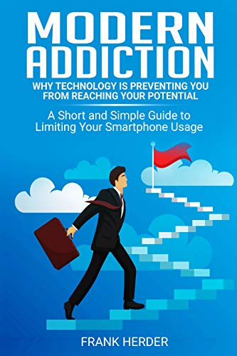 Modern Addiction: Why Technology Is Preventing You From Reaching Your Potential: A Short and Simple Guide to Limiting Your Smartphone Usage (English Edition)