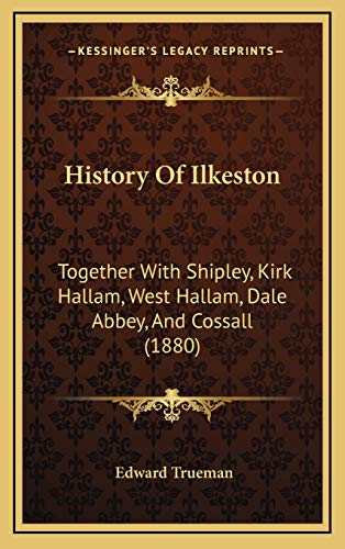 History of Ilkeston: Together With Shipley, Kirk Hallam, West Hallam, Dale Abbey, And Cossall (1880)