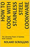 HOW TO COOK WITH STAINLESS STEEL COOKWARE: The Liberating Power of Stainless Steel Cookware