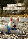 Ash mischt unser Leben auf!: Von den ersten zwei Jahren mit eigenem Hund. - Raffael Wohlfarth