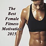 The Best Female Fitness Motivation 2015 (Ideal for Gym, Core Bodyweight, Abs, Motivation, Fitness, Cardio, Aerobics, Spin Cycle, Running & Jogging Workouts)