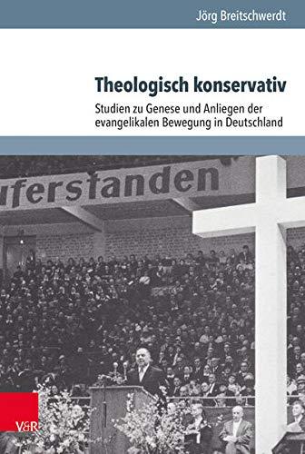 Theologisch konservativ: Studien zu Genese und Anliegen der evangelikalen Bewegung in Deutschland (Arbeiten zur Geschichte des Pietismus, Band 62)