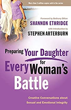 Preparing Your Daughter for Every Woman s Battle  Creative Conversations About Sexual and Emotional Integrity  The Every Man Series