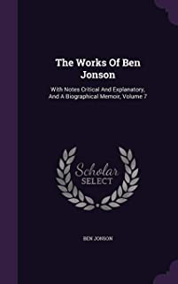 The Works of Ben Jonson: With Notes Critical and Explanatory, and a Biographical Memoir, Volume 7