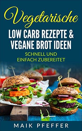 Vegetarische Low Carb Rezepte & vegane Brot Ideen mit Aufstrichen schnell und einfach zubereitet +Bonus Rezepte kostenlos