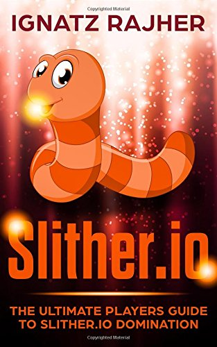 Slither.io: The Ultimate Players Guide To Slither.io Domination