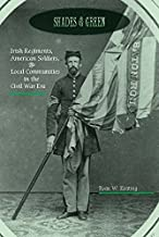 Shades of Green: Irish Regiments, American Soldiers, and Local Communities in the Civil War Era (The North's Civil War)