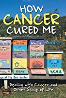 How Cancer Cured Me: Dealing With Cancer and Other Stings of Life