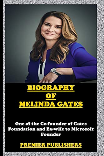 BIOGRAPHY OF MELINDA GATES: ONE OF THE CO-FOUNDER OF GATES FOUNDATION AND EX-WIFE TO MICROSOFT FOUNDER: PREMIER PUBLISHERS