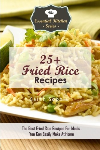 25+ Fried Rice Recipes: The Best Fried Rice Recipes For Meals You Can Easily Make At Home (The Essential Kitchen Series, Band 106)