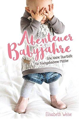 Abenteuer Babyjahre: Eine kleine Starthilfe für frischgebackene Mütter