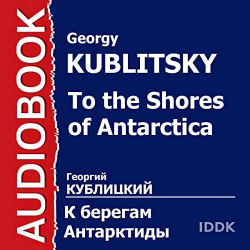 To the Shores of Antarctica [Russian Edition]                   By:                                                                                                                                 Georgy Kublitsky                               Narrated by:                                                                                                                                 Mikhail Bolduman,                                                                                        Evgeny Samojlov,                                                                                        Ivan Kudryavtsev,                   and others                 Length: 57 mins     Not rated yet     Overall 0.0
