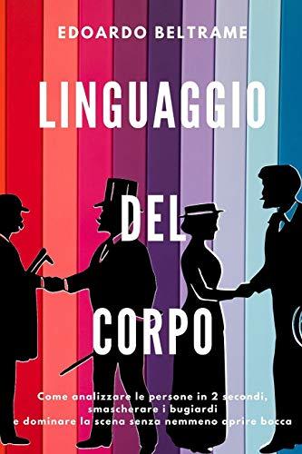 LINGUAGGIO DEL CORPO: Come analizzare le persone in 2 secondi, smascherare i bugiardi e dominare la scena senza nemmeno aprire bocca