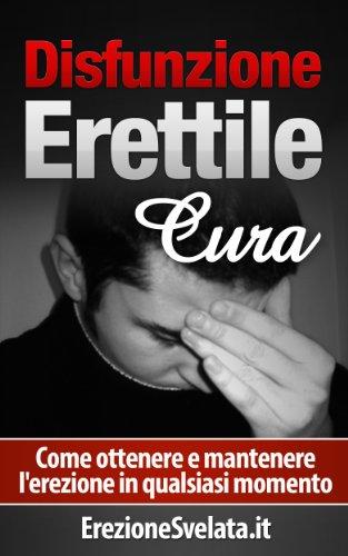 Disfunzione Erettile Cura: Come ottenere e mantenere l'erezione in qualsiasi momento (problemi di erezione, come curare i problemi di erezione)