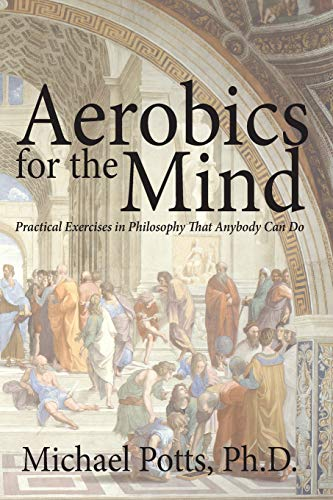 Compare Textbook Prices for Aerobics for the Mind: Practical Exercises in Philosophy That Anybody Can Do  ISBN 9780692348864 by Potts Ph.D., Michael