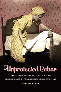 Unprotected Labor  Household Workers Politics and Middle-Class Reform in New York 1870-1940
