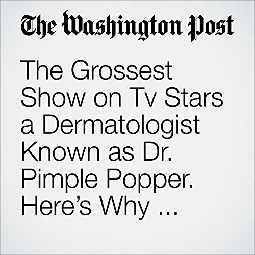 The Grossest Show on Tv Stars a Dermatologist Known as Dr  Pimple Popper   Here's Why People like It