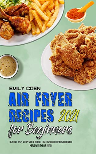 Air Fryer Recipes For Beginners 2021: Easy And Tasty Recipes On A Budget For Easy And Delicious Homemade Meals With The Air Fryer