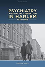 Psychiatry and Racial Liberalism in Harlem, 1936-1968 (Rochester Studies in Medical History)