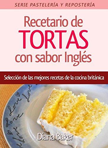 Recetario de Tortas y Pasteles con sabor inglés: Una selección de las mejores recetas de la cocina británica (Pastelería y Repostería nº 1) (Spanish Edition)