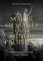 Major Messages from Minor Prophets: Preaching Truth for Today
