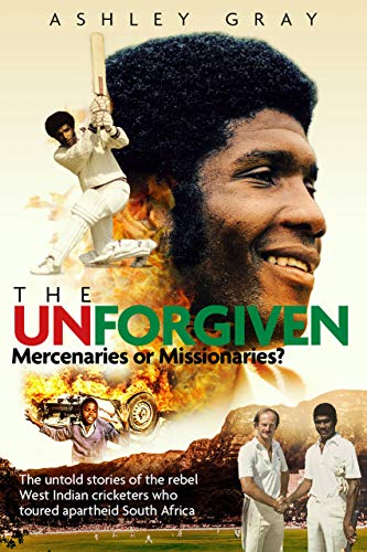 The Unforgiven: Missionaries or Mercenaries?: The Untold Story of the Rebel West Indian Cricketers Who Toured Apartheid South Africa (English Edition)