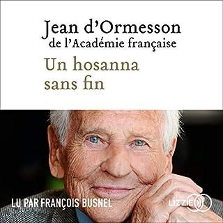 Un hosanna sans fin                   Auteur(s):                                                                                                                                 Jean d'Ormesson                               Narrateur(s):                                                                                                                                 François Busnel                      Durée: 1 h et 20 min     Pas de évaluations     Au global 0,0