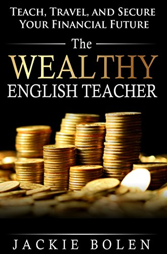 The Wealthy English Teacher: Teach, Travel, and Secure Your Financial Future, a Detailed Guide for...