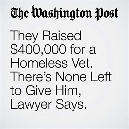 They Raised $400,000 for a Homeless Vet. There's None Left to Give Him, Lawyer Says. copertina