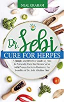 Dr. Sebi Cure for Herpes: A Simple and Effective Guide on How to Naturally Cure the Herpes Virus with Proven Facts to Maximize the Benefits of Dr. Sebi Alkaline Diet