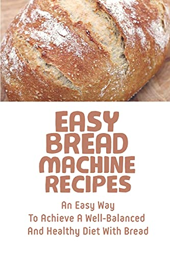Easy Bread Machine Recipes: An Easy Way To Achieve A Well-Balanced And Healthy Diet With Bread: Bread Machine Recipes Whole Wheat