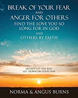 Break of Your Fear and Anger for Others Find the Love You So Long for in God and Others by Faith: Do Not Let the Sun -Go -Down on Your Fear