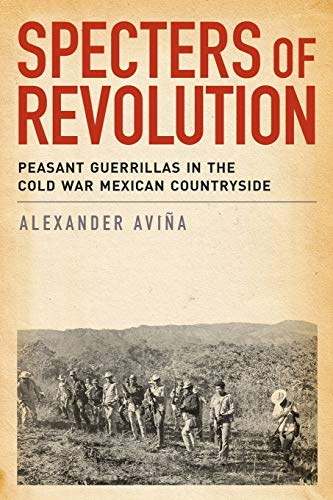 Specters of Revolution: Peasant Guerrillas In The Cold War Mexican Countryside