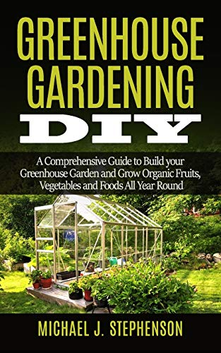 Greenhouse Gardening DIY: A Comprehensive Guide to Build your Greenhouse Garden and Grow Organic Fruits, Vegetables and Foods All Year Round