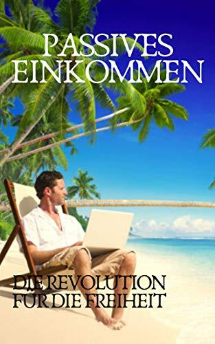 PASSIVES EINKOMMEN: Die Revolution für die Freiheit (German Edition)